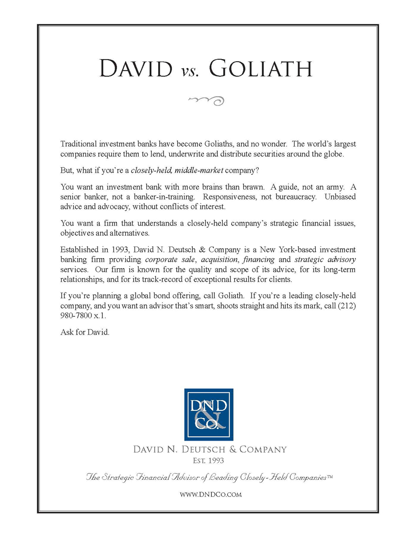 David Vs. Goliath Traditional investment banks have become Goliaths, and no wonder. The world's largest companies require them to lend, underwrite and distribute securities around the globe.  But, what if you're a closely-held, middle-market company?  You want an investment bank with more brains than brawn. A guide, not an army. A senior banker, not a banker-in-training. Responsiveness, not bureaucracy. Unbiased advice and advocacy, without conflicts of interest.  You want a firm that understands a closely-held company's strategic financial issues, objectives, and alternatives.  Established in 1993, David N. Deutsch & Company is a New York-based investment banking firm providing corporate sale, acquisition, financing, and strategic advisory services. Our firm is known for the quality and scope of its advice, for its long-term relationships, and for its track-record of exceptional results for clients.  If you're planning a global bond offering, call Goliath. If you're a leading closely-held company, and you want an advisor that's smart, shoots straight and hits its mark, call (212) 980 7800 x 1.  Ask for David.